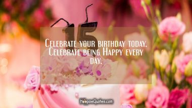 Celebrate your birthday today. Celebrate being Happy every day. Quotes