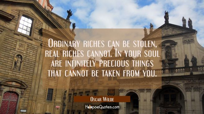 Ordinary riches can be stolen, real riches cannot. In your soul are infinitely precious things that