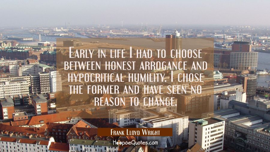 Early in life I had to choose between honest arrogance and hypocritical humility. I chose the forme Frank Lloyd Wright Quotes