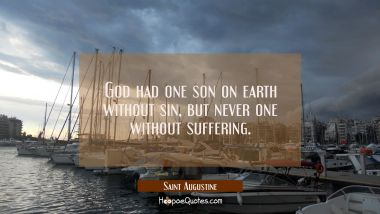 God had one son on earth without sin but never one without suffering.