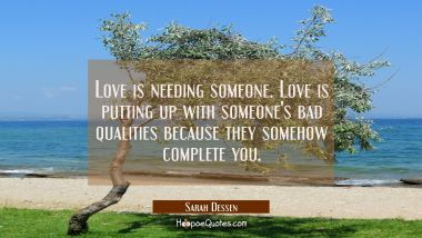 Love is needing someone. Love is putting up with someone's bad qualities because they somehow complete you.