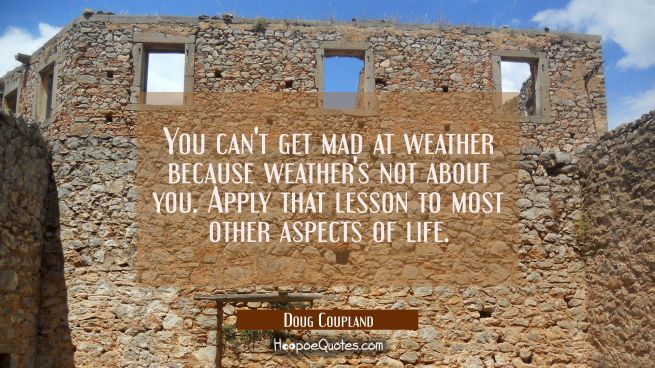 You can't get mad at weather because weather's not about you. Apply that lesson to most other aspec