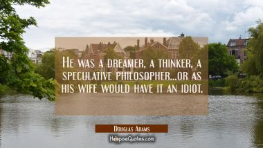 He was a dreamer a thinker a speculative philosopher...or as his wife would have it an idiot.