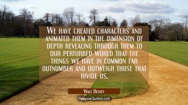 We have created characters and animated them in the dimension of depth revealing through them to ou