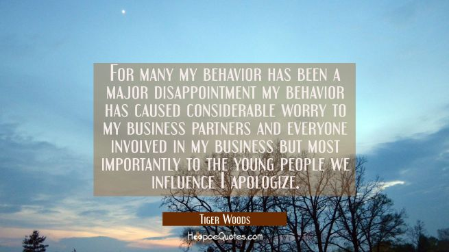 For many my behavior has been a major disappointment my behavior has caused considerable worry to m