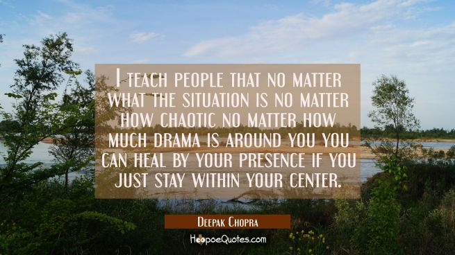 I teach people that no matter what the situation is no matter how chaotic no matter how much drama