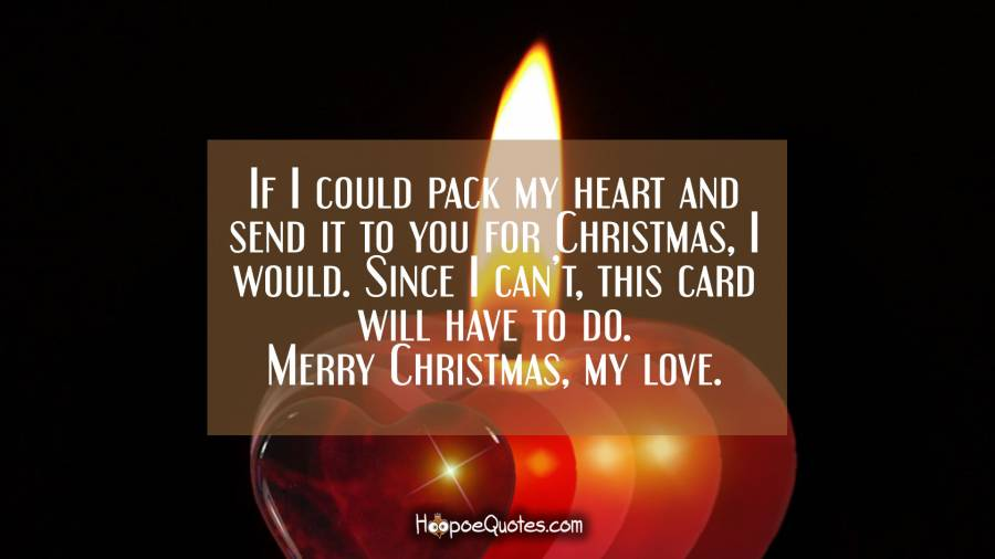 If I could pack my heart and send it to you for Christmas, I would. Since I can't, this card will have to do. Merry Christmas, my love. Christmas Quotes
