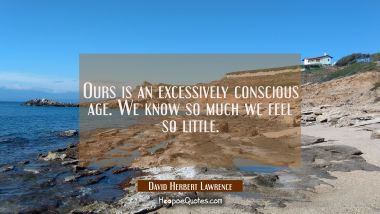 Ours is an excessively conscious age. We know so much we feel so little.