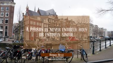 A person is never entirely holy or entirely sinful. Herman Hesse Quotes