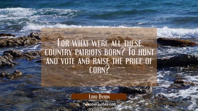 For what were all these country patriots born? / To hunt and vote and raise the price of corn?