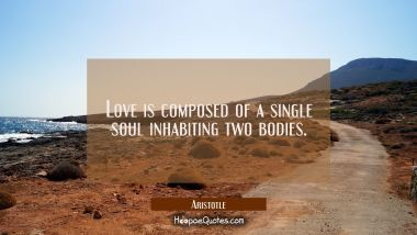 Love is composed of a single soul inhabiting two bodies. Aristotle Quotes