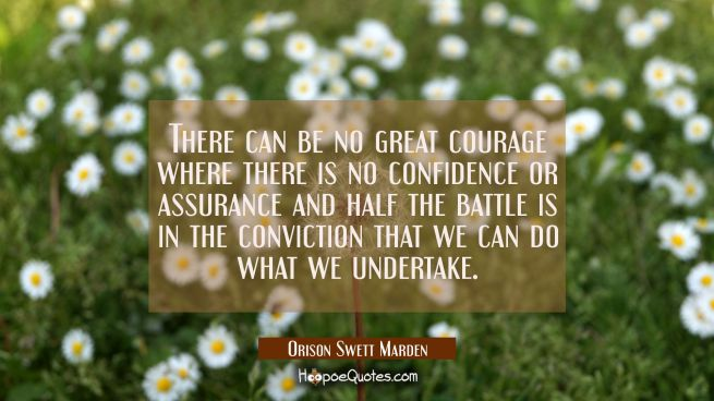 There can be no great courage where there is no confidence or assurance and half the battle is in t