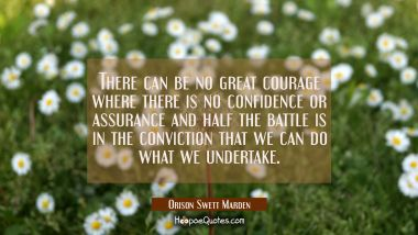 There can be no great courage where there is no confidence or assurance and half the battle is in t Orison Swett Marden Quotes
