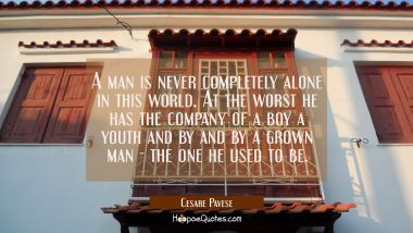 A man is never completely alone in this world. At the worst he has the company of a boy a youth and