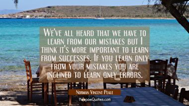 We've all heard that we have to learn from our mistakes but I think it's more important to learn fr
