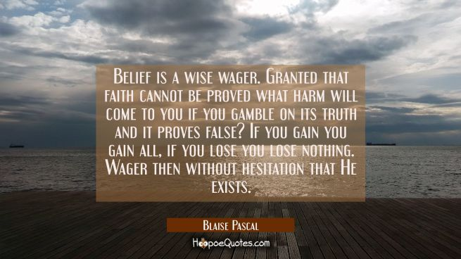 Belief is a wise wager. Granted that faith cannot be proved what harm will come to you if you gambl