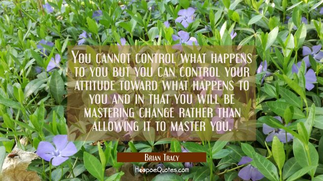 You cannot control what happens to you but you can control your attitude toward what happens to you