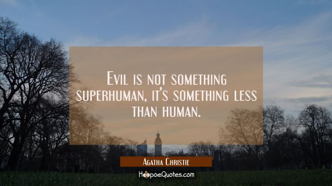Evil is not something superhuman it's something less than human.
