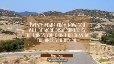 Twenty years from now you will be more disappointed by the things you didn't do than by the ones you did do. Mark Twain Quotes