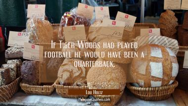 If Tiger Woods had played football he would have been a quarterback.