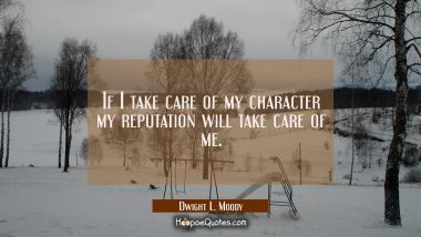 If I take care of my character my reputation will take care of me.