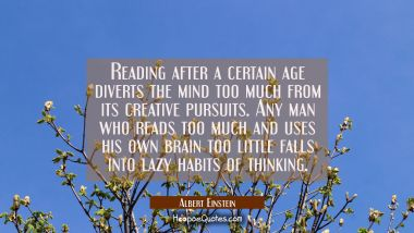 Reading after a certain age diverts the mind too much from its creative pursuits. Any man who reads Albert Einstein Quotes