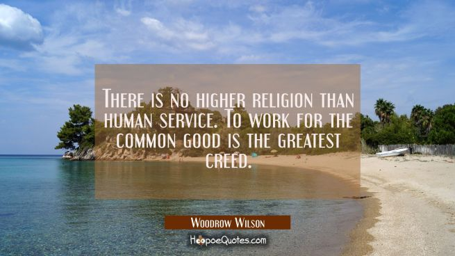 There is no higher religion than human service. To work for the common good is the greatest creed.
