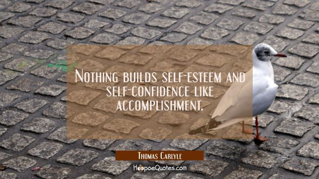 Nothing builds self-esteem and self-confidence like accomplishment.