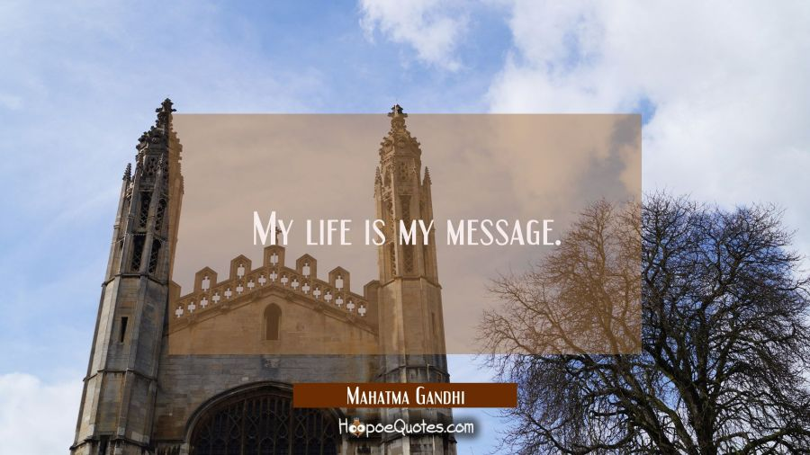 Quote of the Day - My life is my message. - Mahatma Gandhi