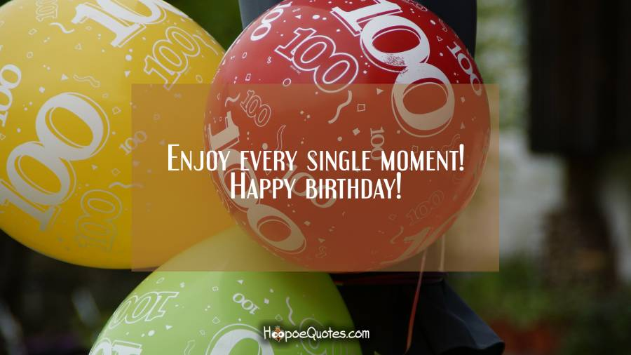 Enjoy every single moment! Happy birthday! Birthday Quotes