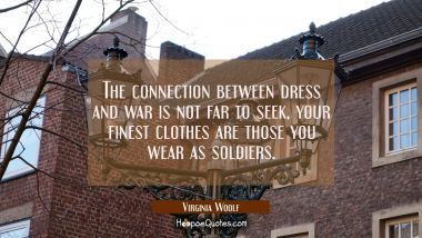 The connection between dress and war is not far to seek, your finest clothes are those you wear as