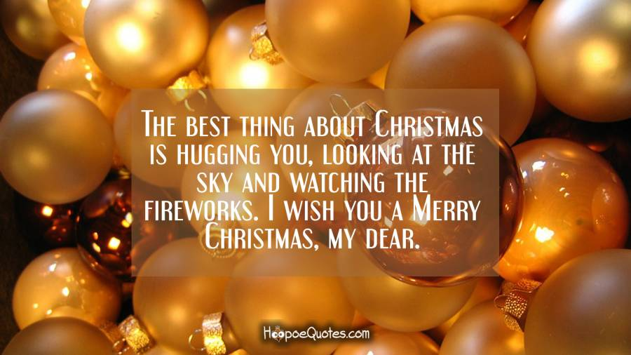 The best thing about Christmas is hugging you, looking at the sky and watching the fireworks. I wish you a Merry Christmas, my dear. Christmas Quotes