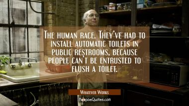 The human race. They've had to install automatic toilets in public restrooms, because people can't be entrusted to flush a toilet. Movie Quotes Quotes