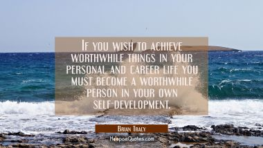 If you wish to achieve worthwhile things in your personal and career life you must become a worthwh