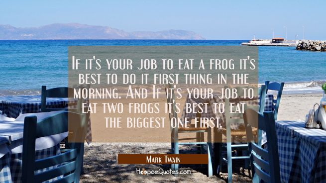 If it's your job to eat a frog it's best to do it first thing in the morning. And If it's your job
