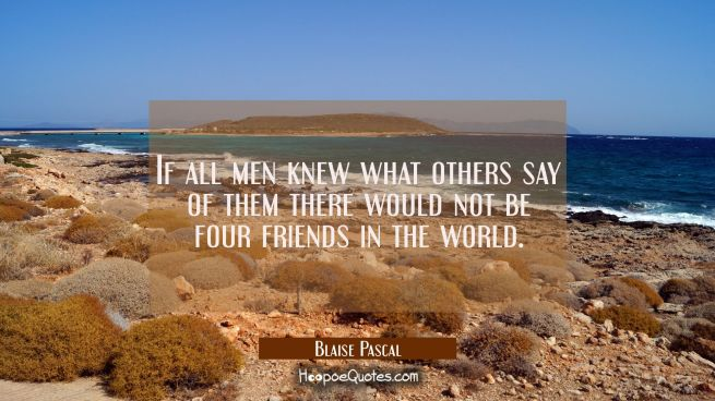 If all men knew what others say of them there would not be four friends in the world.