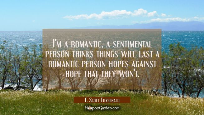 I'm a romantic, a sentimental person thinks things will last a romantic person hopes against hope t