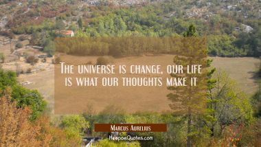 The universe is change, our life is what our thoughts make it Marcus Aurelius Quotes