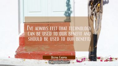 I've always felt that technology can be used to our benefit and should be used to our benefit.