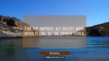 For the impious act begets more after it like to the parent stock.