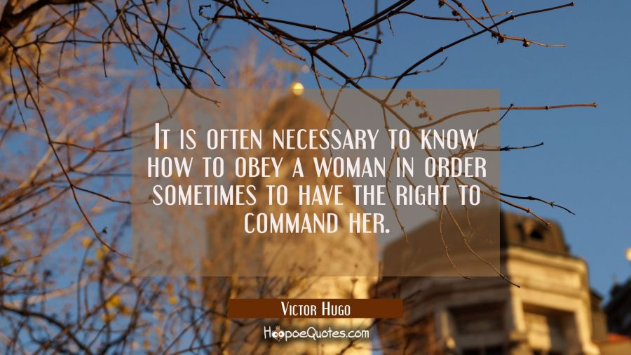 It is often necessary to know how to obey a woman in order sometimes to have the right to command h Victor Hugo Quotes