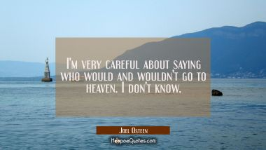 I'm very careful about saying who would and wouldn't go to heaven. I don't know. Joel Osteen Quotes