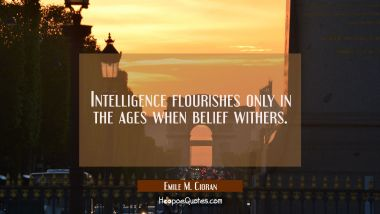 Intelligence flourishes only in the ages when belief withers. Emile M. Cioran Quotes