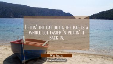 Lettin' the cat outta the bag is a whole lot easier 'n puttin' it back in. Will Rogers Quotes