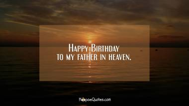 Happy Birthday to my father in heaven. Quotes