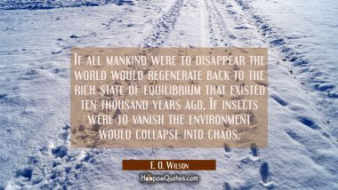 If all mankind were to disappear the world would regenerate back to the rich state of equilibrium t E. O. Wilson Quotes
