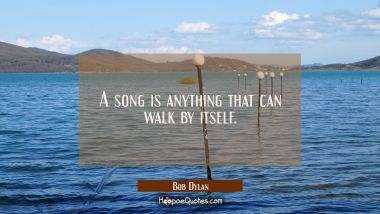 A song is anything that can walk by itself.