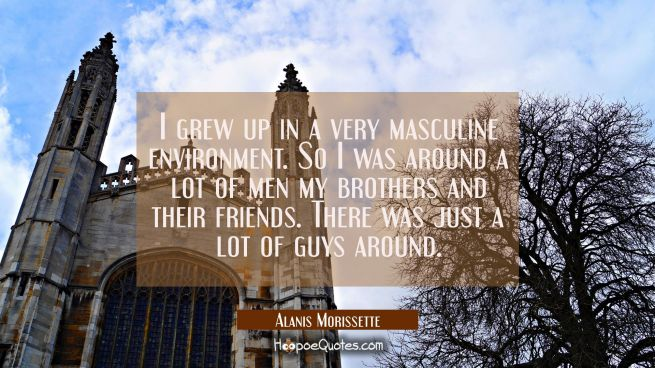 I grew up in a very masculine environment. So I was around a lot of men my brothers and their frien