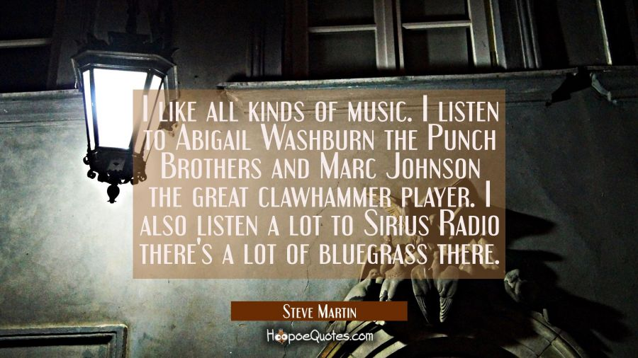 I like all kinds of music. I listen to Abigail Washburn the Punch Brothers and Marc Johnson the gre Steve Martin Quotes