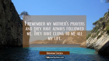 I remember my mother's prayers and they have always followed me. They have clung to me all my life.